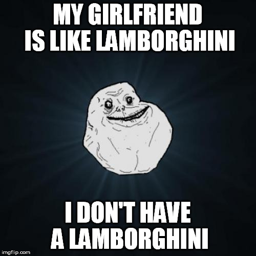 MY GIRLFRIEND IS LIKE LAMBORGHINI I DON'T HAVE A LAMBORGHINI | made w/ Imgflip meme maker