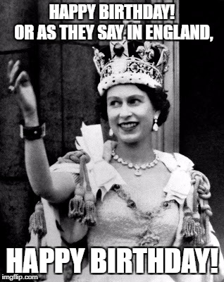 Queen Elizabeth II |  HAPPY BIRTHDAY!      OR AS THEY SAY IN ENGLAND, HAPPY BIRTHDAY! | image tagged in queen elizabeth ii | made w/ Imgflip meme maker