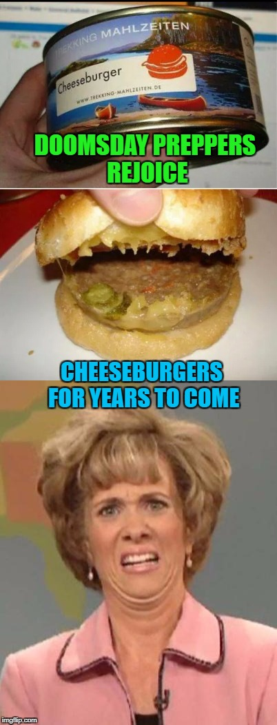 Food Week Nov 29 - Dec 5...A TruMooCereal Event. | DOOMSDAY PREPPERS REJOICE CHEESEBURGERS FOR YEARS TO COME | image tagged in canned cheeseburger,memes,food,food week,funny,doomsday preppers | made w/ Imgflip meme maker