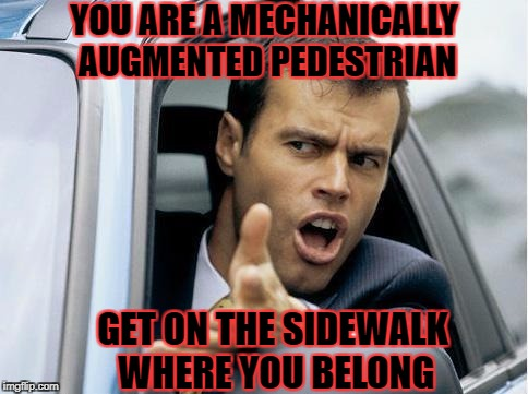 YOU ARE A MECHANICALLY AUGMENTED PEDESTRIAN GET ON THE SIDEWALK WHERE YOU BELONG | made w/ Imgflip meme maker