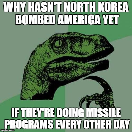 Philosoraptor Meme | WHY HASN'T NORTH KOREA BOMBED AMERICA YET IF THEY'RE DOING MISSILE PROGRAMS EVERY OTHER DAY | image tagged in memes,philosoraptor | made w/ Imgflip meme maker