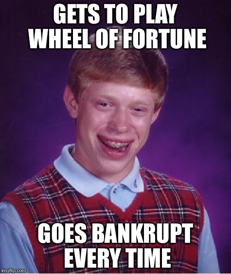 Bad Luck Brian Meme | GETS TO PLAY WHEEL OF FORTUNE GOES BANKRUPT EVERY TIME | image tagged in memes,bad luck brian | made w/ Imgflip meme maker