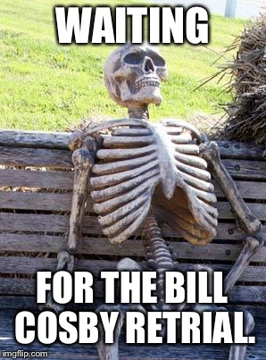 Bill Cosby trial is taking forever | WAITING FOR THE BILL COSBY RETRIAL. | image tagged in memes,waiting skeleton,bill cosby,court,rape,drugs | made w/ Imgflip meme maker