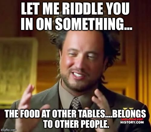 Ancient Aliens Meme | LET ME RIDDLE YOU IN ON SOMETHING... THE FOOD AT OTHER TABLES....BELONGS TO OTHER PEOPLE. | image tagged in memes,ancient aliens | made w/ Imgflip meme maker