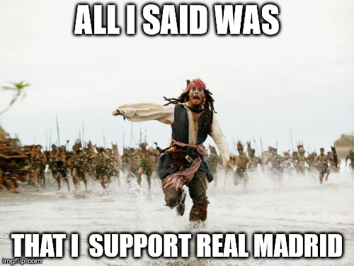 Jack Sparrow Being Chased Meme | ALL I SAID WAS THAT I  SUPPORT REAL MADRID | image tagged in memes,jack sparrow being chased | made w/ Imgflip meme maker