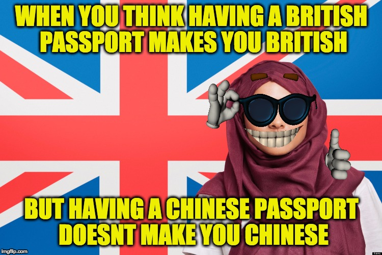 hypocrisy | WHEN YOU THINK HAVING A BRITISH PASSPORT MAKES YOU BRITISH BUT HAVING A CHINESE PASSPORT DOESNT MAKE YOU CHINESE | image tagged in muslim,passport | made w/ Imgflip meme maker