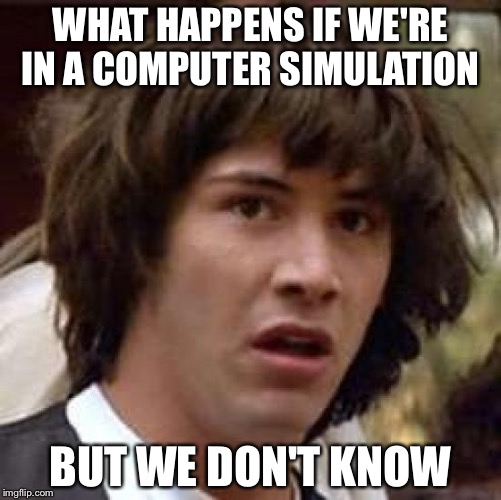 Conspiracy Keanu Meme | WHAT HAPPENS IF WE'RE IN A COMPUTER SIMULATION BUT WE DON'T KNOW | image tagged in memes,conspiracy keanu | made w/ Imgflip meme maker