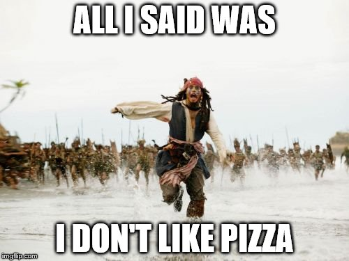 Jack Sparrow Being Chased Meme | ALL I SAID WAS I DON'T LIKE PIZZA | image tagged in memes,jack sparrow being chased | made w/ Imgflip meme maker
