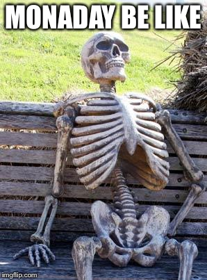 Waiting Skeleton Meme | MONADAY BE LIKE | image tagged in memes,waiting skeleton | made w/ Imgflip meme maker