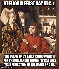 Talents | ST ELIGIUS FEAST DAY DEC. 1 THE USE OF ONE'S TALENTS AND WEALTH FOR THE WELFARE OF HUMANITY IS A VERY TRUE REFLECTION OF THE IMAGE OF GOD. | image tagged in god,jesus,holyspirit,merry christmas,catholic,bible | made w/ Imgflip meme maker