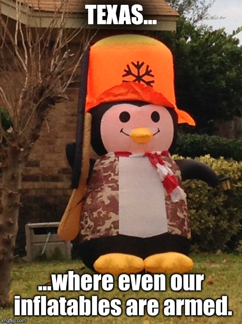 Texas... | TEXAS... ...where even our inflatables are armed. | image tagged in texas,shotgun penguin,christmas,2nd amendment,memes,funny meme | made w/ Imgflip meme maker