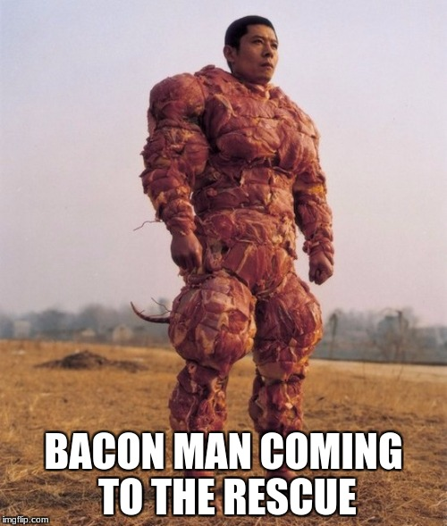 #food week this is me in the future | BACON MAN COMING TO THE RESCUE | image tagged in bacon covered chinese man,food week | made w/ Imgflip meme maker