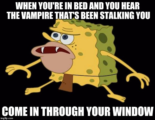 Oh Shit | WHEN YOU'RE IN BED AND YOU HEAR THE VAMPIRE THAT'S BEEN STALKING YOU COME IN THROUGH YOUR WINDOW | image tagged in spongegar,vampire,window,bed,sleep | made w/ Imgflip meme maker
