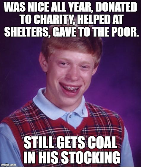 Bad Luck Brian Meme | WAS NICE ALL YEAR, DONATED TO CHARITY, HELPED AT SHELTERS, GAVE TO THE POOR. STILL GETS COAL IN HIS STOCKING | image tagged in memes,bad luck brian,coal,charity,donations,funny | made w/ Imgflip meme maker