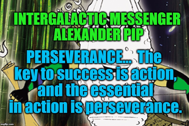 ALEXANDER PIP - PERSEVERANCE | INTERGALACTIC MESSENGER ALEXANDER PIP PERSEVERANCE…  The key to success is action, and the essential in action is perseverance. | image tagged in strength,goal,success,perspective,performance,inspirational quote | made w/ Imgflip meme maker