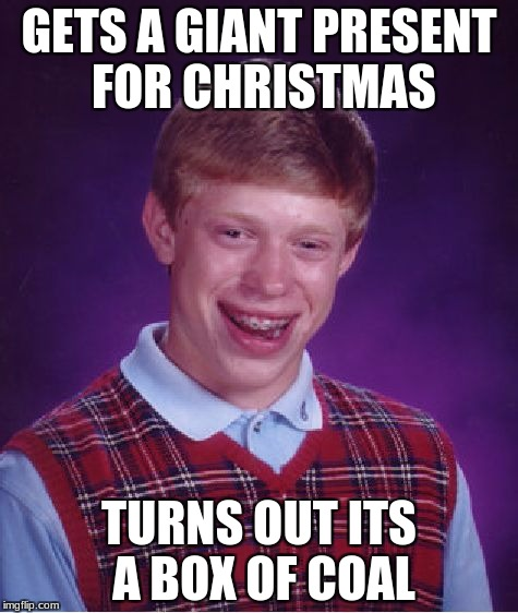 Bad Luck Brian Meme | GETS A GIANT PRESENT FOR CHRISTMAS TURNS OUT ITS A BOX OF COAL | image tagged in memes,bad luck brian,christmas,funny,merry christmas,coal | made w/ Imgflip meme maker