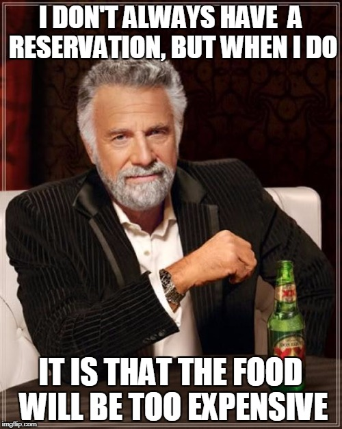 The Most Interesting Man In The World Meme | I DON'T ALWAYS HAVE  A RESERVATION, BUT WHEN I DO IT IS THAT THE FOOD WILL BE TOO EXPENSIVE | image tagged in memes,the most interesting man in the world | made w/ Imgflip meme maker