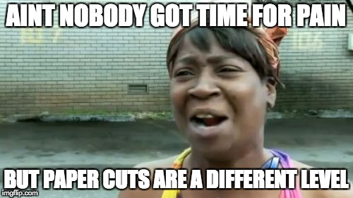 Aint Nobody Got Time For That Meme | AINT NOBODY GOT TIME FOR PAIN BUT PAPER CUTS ARE A DIFFERENT LEVEL | image tagged in memes,aint nobody got time for that | made w/ Imgflip meme maker
