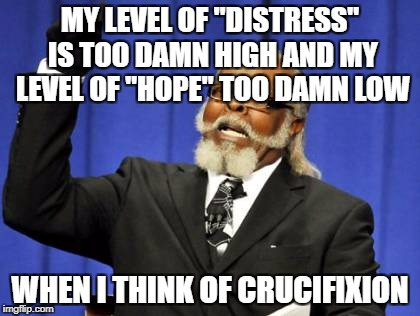 "Too Damn High Meme | MY LEVEL OF ""DISTRESS"" IS TOO DAMN HIGH AND MY LEVEL OF ""HOPE"" TOO DAMN LOW WHEN I THINK OF CRUCIFIXION 
