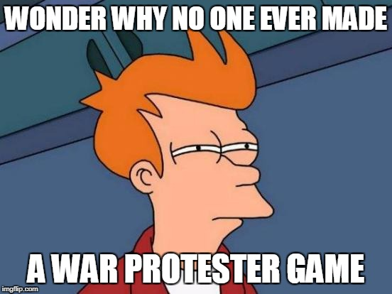 Futurama Fry Meme | WONDER WHY NO ONE EVER MADE A WAR PROTESTER GAME | image tagged in memes,futurama fry | made w/ Imgflip meme maker