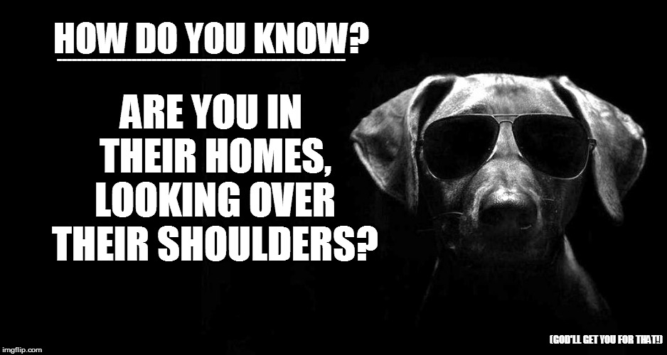 HOW DO YOU KNOW? ARE YOU IN THEIR HOMES, LOOKING OVER THEIR SHOULDERS? ---------------------------------------------------------- (GOD'LL GE | made w/ Imgflip meme maker