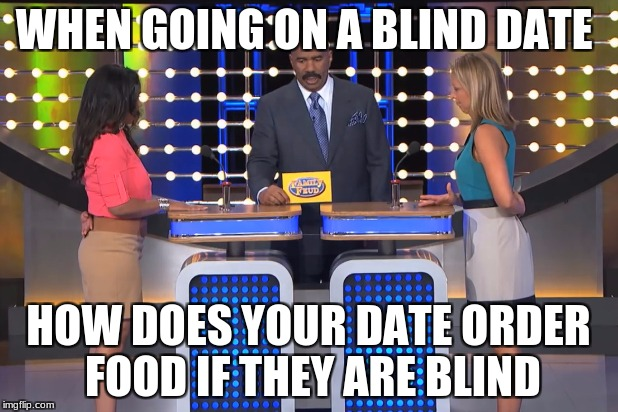 Steve Harvey Family Feud  | WHEN GOING ON A BLIND DATE HOW DOES YOUR DATE ORDER FOOD IF THEY ARE BLIND | image tagged in steve harvey family feud | made w/ Imgflip meme maker