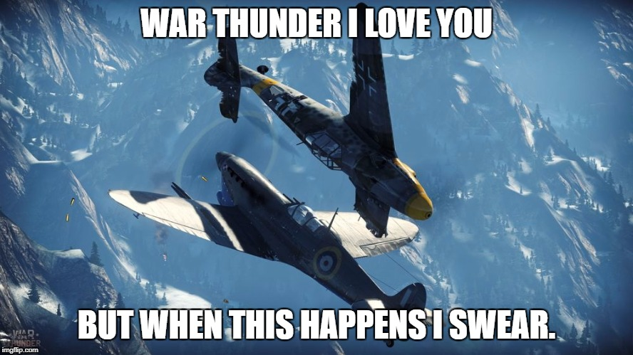 WAR THUNDER I LOVE YOU BUT WHEN THIS HAPPENS I SWEAR. | image tagged in war thunder | made w/ Imgflip meme maker