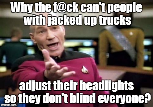 Picard Wtf Meme | Why the f@ck can't people with jacked up trucks adjust their headlights so they don't blind everyone? | image tagged in memes,picard wtf | made w/ Imgflip meme maker