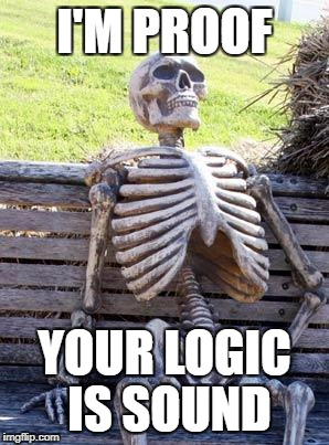 Waiting Skeleton Meme | I'M PROOF YOUR LOGIC IS SOUND | image tagged in memes,waiting skeleton | made w/ Imgflip meme maker