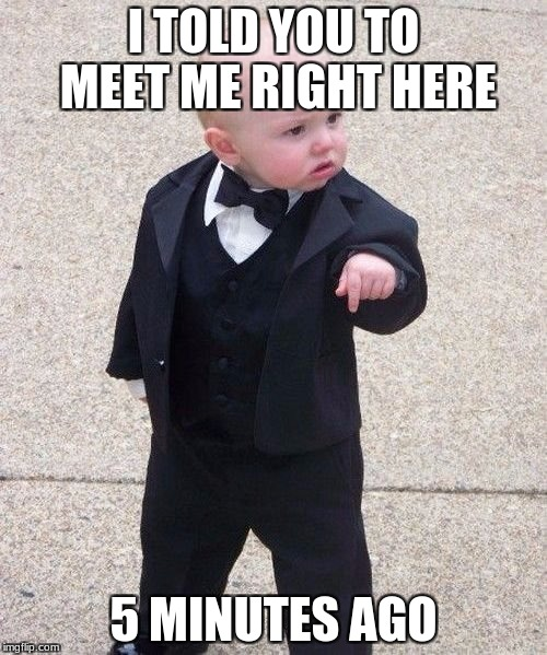 Baby Godfather Meme | I TOLD YOU TO MEET ME RIGHT HERE 5 MINUTES AGO | image tagged in memes,baby godfather | made w/ Imgflip meme maker