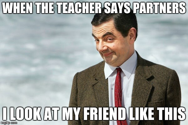 WHEN THE TEACHER SAYS PARTNERS I LOOK AT MY FRIEND LIKE THIS | image tagged in mr bean face | made w/ Imgflip meme maker