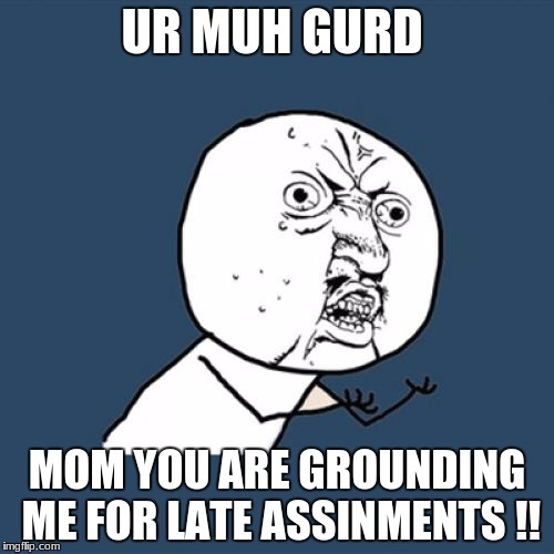Y U No Meme | UR MUH GURD MOM YOU ARE GROUNDING ME FOR LATE ASSINMENTS !! | image tagged in memes,y u no | made w/ Imgflip meme maker