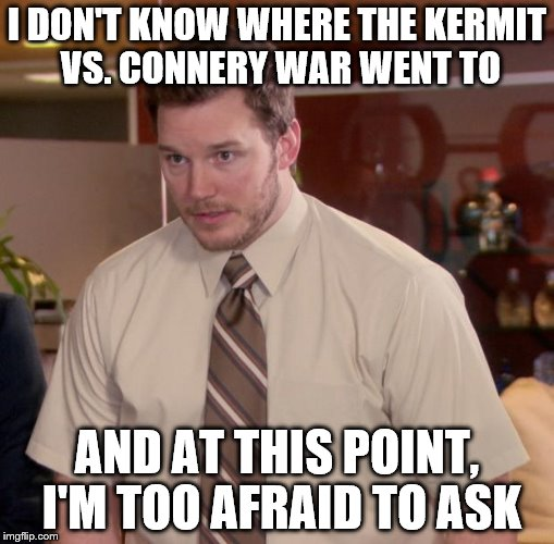 Seriously, what happened to the Kermit vs. Connery war? I kind of liked that meme chain. | I DON'T KNOW WHERE THE KERMIT VS. CONNERY WAR WENT TO AND AT THIS POINT, I'M TOO AFRAID TO ASK | image tagged in memes,afraid to ask andy,inferno390,sean connery vs kermit | made w/ Imgflip meme maker