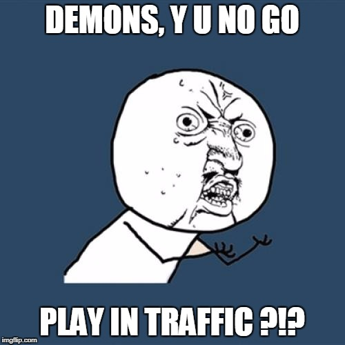 Y U No Meme | DEMONS, Y U NO GO PLAY IN TRAFFIC ?!? | image tagged in memes,y u no | made w/ Imgflip meme maker