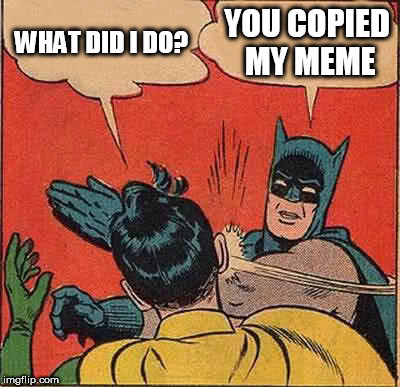 Batman Slapping Robin Meme | WHAT DID I DO? YOU COPIED MY MEME | image tagged in memes,batman slapping robin | made w/ Imgflip meme maker