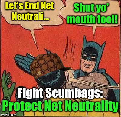Take action today https://www.savetheinternet.com/sti-home | Let's End Net Neutrali... Shut yo' mouth fool! Fight Scumbags: Protect Net Neutrality | image tagged in memes,batman slapping robin,scumbag,net neutrality | made w/ Imgflip meme maker