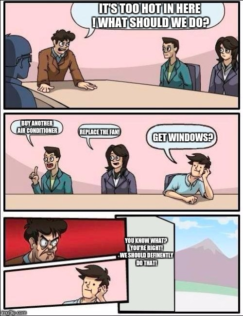 Boardroom Meeting Suggestion but with no windows | IT'S TOO HOT IN HERE ! WHAT SHOULD WE DO? BUY ANOTHER AIR CONDITIONER REPLACE THE FAN! GET WINDOWS? YOU KNOW WHAT? YOU'RE RIGHT! WE SHOULD D | image tagged in boardroom meeting suggestion but with no windows | made w/ Imgflip meme maker