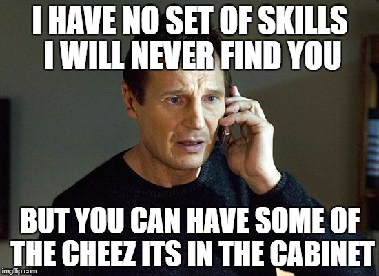 Taken Remake | I HAVE NO SET OF SKILLS I WILL NEVER FIND YOU BUT YOU CAN HAVE SOME OF THE CHEEZ ITS IN THE CABINET | image tagged in memes,liam neeson taken 2 | made w/ Imgflip meme maker