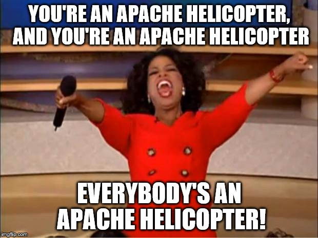 Oprah You Get A Meme | YOU'RE AN APACHE HELICOPTER, AND YOU'RE AN APACHE HELICOPTER EVERYBODY'S AN APACHE HELICOPTER! | image tagged in memes,oprah you get a | made w/ Imgflip meme maker