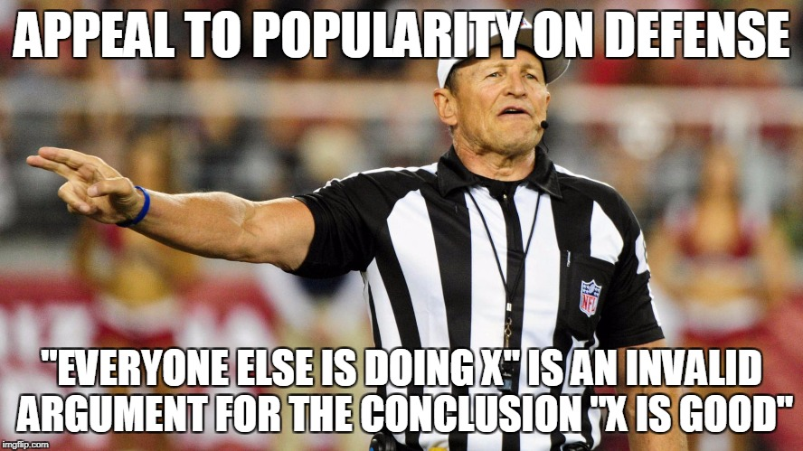 "Logical Fallacy Referee | APPEAL TO POPULARITY ON DEFENSE ""EVERYONE ELSE IS DOING X"" IS AN INVALID ARGUMENT FOR THE CONCLUSION ""X IS GOOD"" 