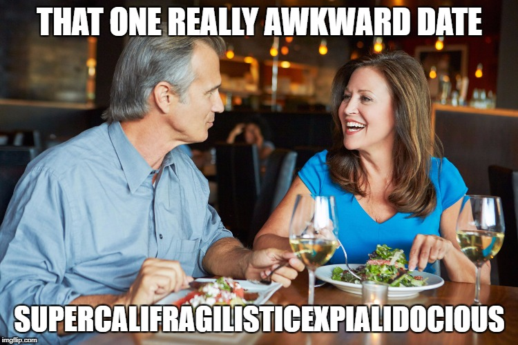 Awkward date | THAT ONE REALLY AWKWARD DATE SUPERCALIFRAGILISTICEXPIALIDOCIOUS | image tagged in supercalifragilisticexpialidocious,memes,funny,date,awkward | made w/ Imgflip meme maker