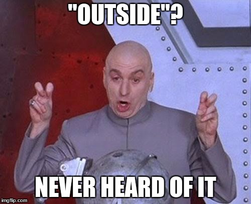 "Dr Evil Laser Meme | ""OUTSIDE""? NEVER HEARD OF IT 