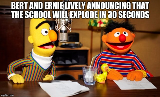 Bert And Ernie Radio |  BERT AND ERNIE LIVELY ANNOUNCING THAT THE SCHOOL WILL EXPLODE IN 30 SECONDS | image tagged in bert and ernie radio | made w/ Imgflip meme maker