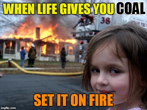 Disaster Girl Meme | WHEN LIFE GIVES YOU COAL SET IT ON FIRE COAL | image tagged in memes,disaster girl | made w/ Imgflip meme maker