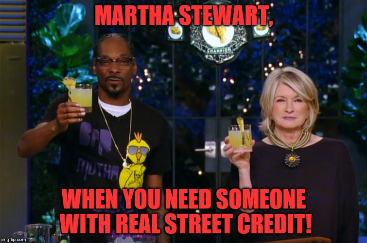 When your girl has more jail time than you! | MARTHA STEWART, WHEN YOU NEED SOMEONE WITH REAL STREET CREDIT! | image tagged in martha stewart,snoop dogg | made w/ Imgflip meme maker