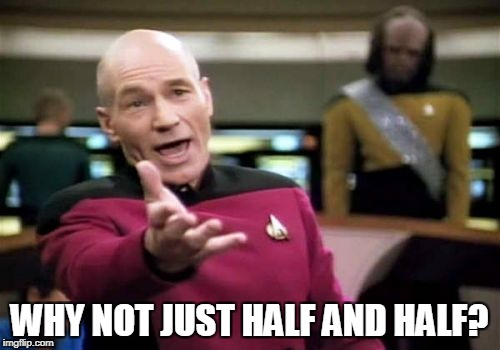 Picard Wtf Meme | WHY NOT JUST HALF AND HALF? | image tagged in memes,picard wtf | made w/ Imgflip meme maker