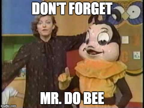DON'T FORGET MR. DO BEE | made w/ Imgflip meme maker