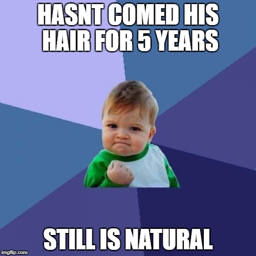Success Kid Meme | HASNT COMED HIS HAIR FOR 5 YEARS STILL IS NATURAL | image tagged in memes,success kid | made w/ Imgflip meme maker