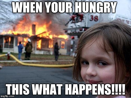Disaster Girl Meme | WHEN YOUR HUNGRY THIS WHAT HAPPENS!!!! | image tagged in memes,disaster girl | made w/ Imgflip meme maker