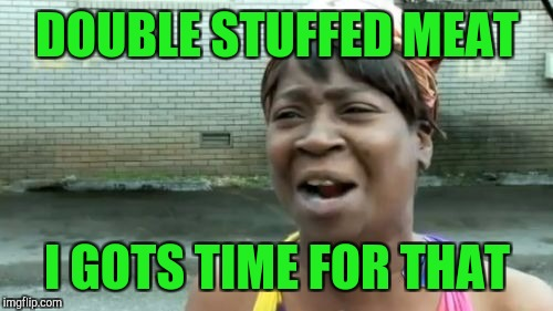 Aint Nobody Got Time For That Meme | DOUBLE STUFFED MEAT I GOTS TIME FOR THAT | image tagged in memes,aint nobody got time for that | made w/ Imgflip meme maker